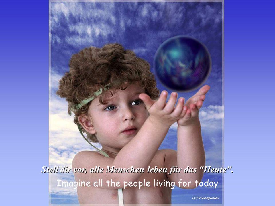Stell dir vor, alle Menschen leben für das Heute .