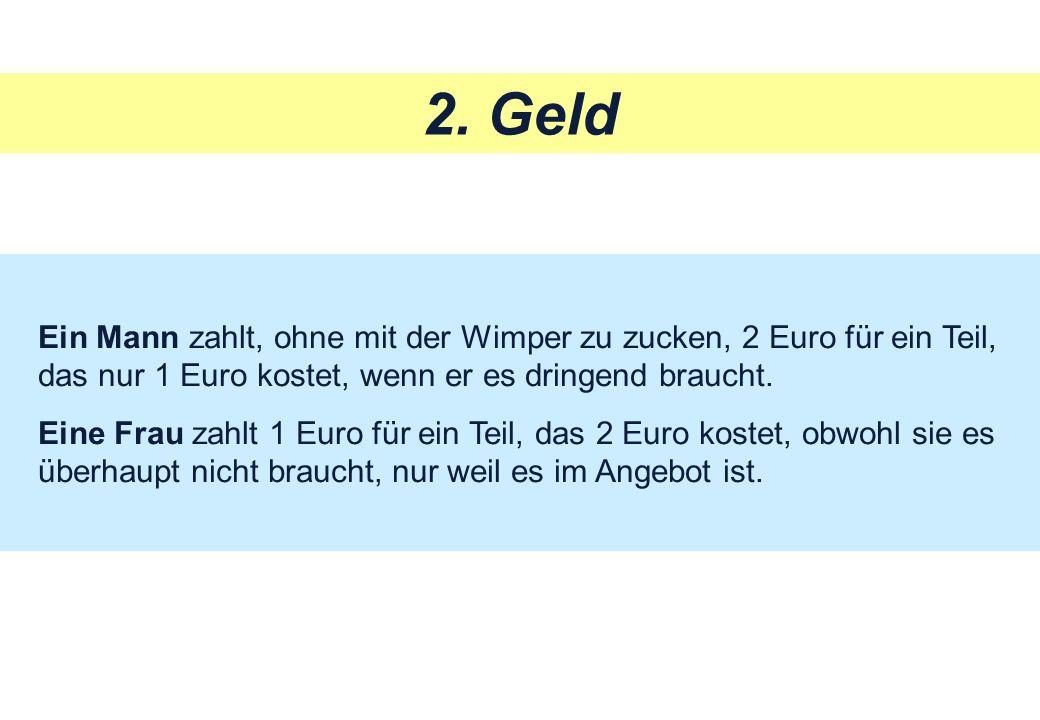 2. Geld Ein Mann zahlt, ohne mit der Wimper zu zucken, 2 Euro für ein Teil, das nur 1 Euro kostet, wenn er es dringend braucht.