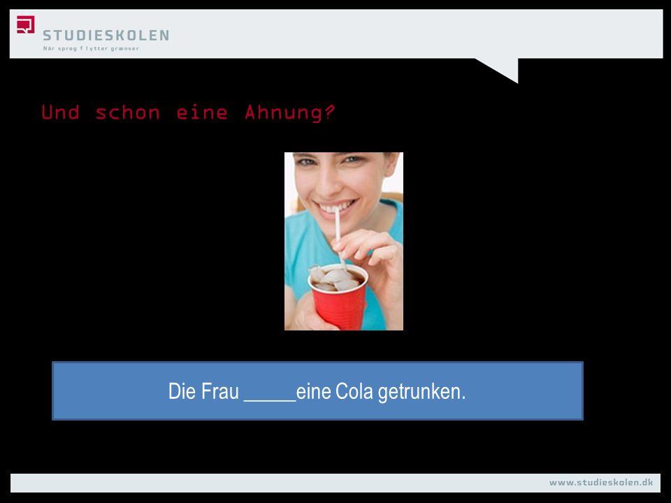 Die Frau _____eine Cola getrunken.