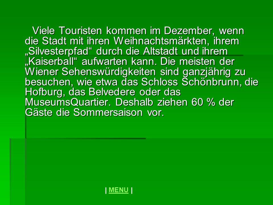 """Viele Touristen kommen im Dezember, wenn die Stadt mit ihren Weihnachtsmärkten, ihrem """"Silvesterpfad durch die Altstadt und ihrem """"Kaiserball aufwarten kann. Die meisten der Wiener Sehenswürdigkeiten sind ganzjährig zu besuchen, wie etwa das Schloss Schönbrunn, die Hofburg, das Belvedere oder das MuseumsQuartier. Deshalb ziehen 60 % der Gäste die Sommersaison vor."""