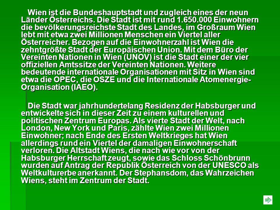 Wien ist die Bundeshauptstadt und zugleich eines der neun Länder Österreichs. Die Stadt ist mit rund 1.650.000 Einwohnern die bevölkerungsreichste Stadt des Landes, im Großraum Wien lebt mit etwa zwei Millionen Menschen ein Viertel aller Österreicher. Bezogen auf die Einwohnerzahl ist Wien die zehntgrößte Stadt der Europäischen Union. Mit dem Büro der Vereinten Nationen in Wien (UNOV) ist die Stadt einer der vier offiziellen Amtssitze der Vereinten Nationen. Weitere bedeutende internationale Organisationen mit Sitz in Wien sind etwa die OPEC, die OSZE und die Internationale Atomenergie-Organisation (IAEO).