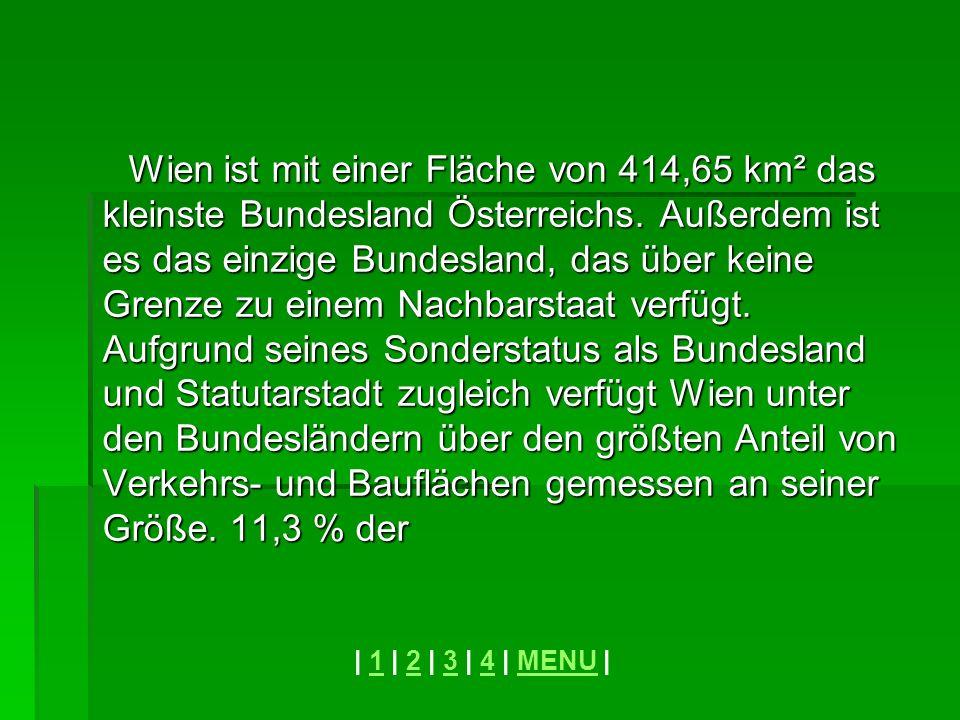 Wien ist mit einer Fläche von 414,65 km² das kleinste Bundesland Österreichs. Außerdem ist es das einzige Bundesland, das über keine Grenze zu einem Nachbarstaat verfügt. Aufgrund seines Sonderstatus als Bundesland und Statutarstadt zugleich verfügt Wien unter den Bundesländern über den größten Anteil von Verkehrs- und Bauflächen gemessen an seiner Größe. 11,3 % der