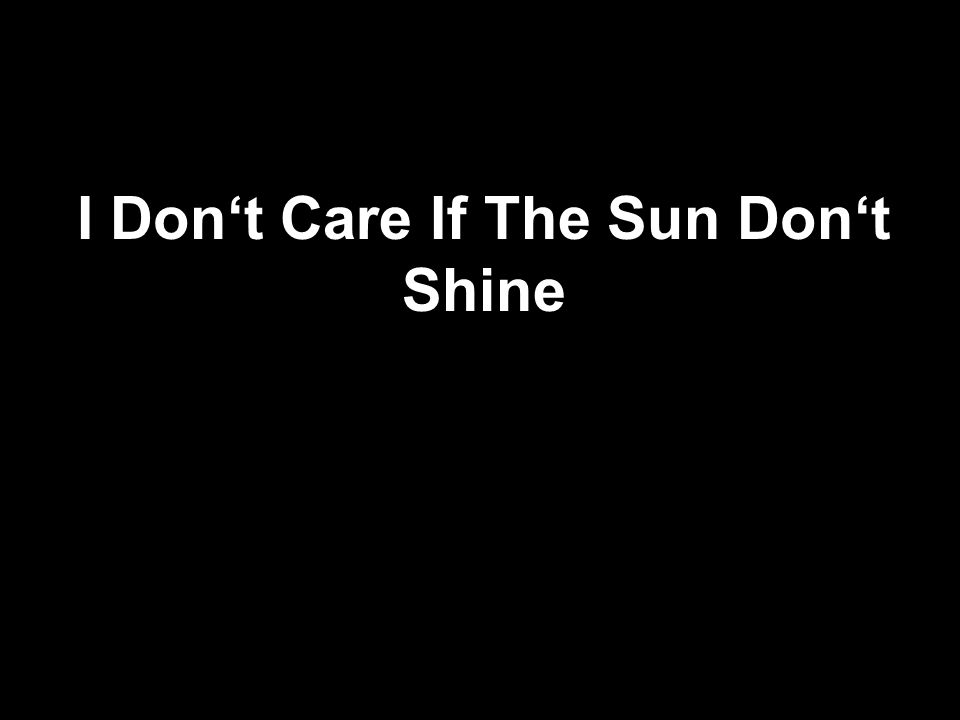 I Don't Care If The Sun Don't Shine
