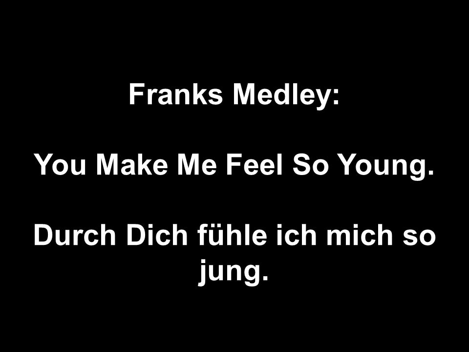 You Make Me Feel So Young. Durch Dich fühle ich mich so jung.