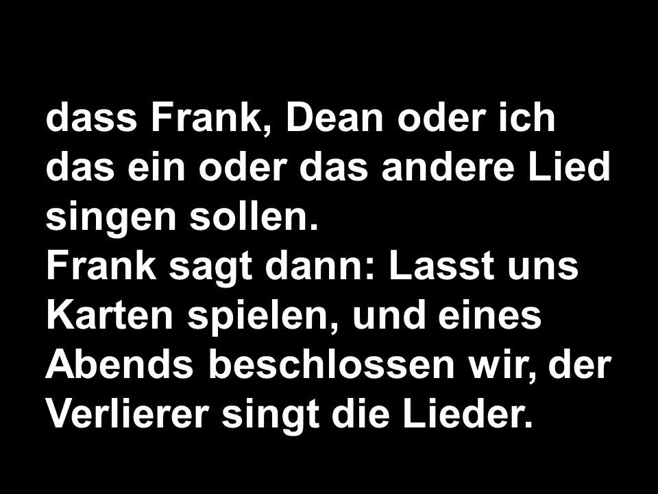 dass Frank, Dean oder ich das ein oder das andere Lied singen sollen.