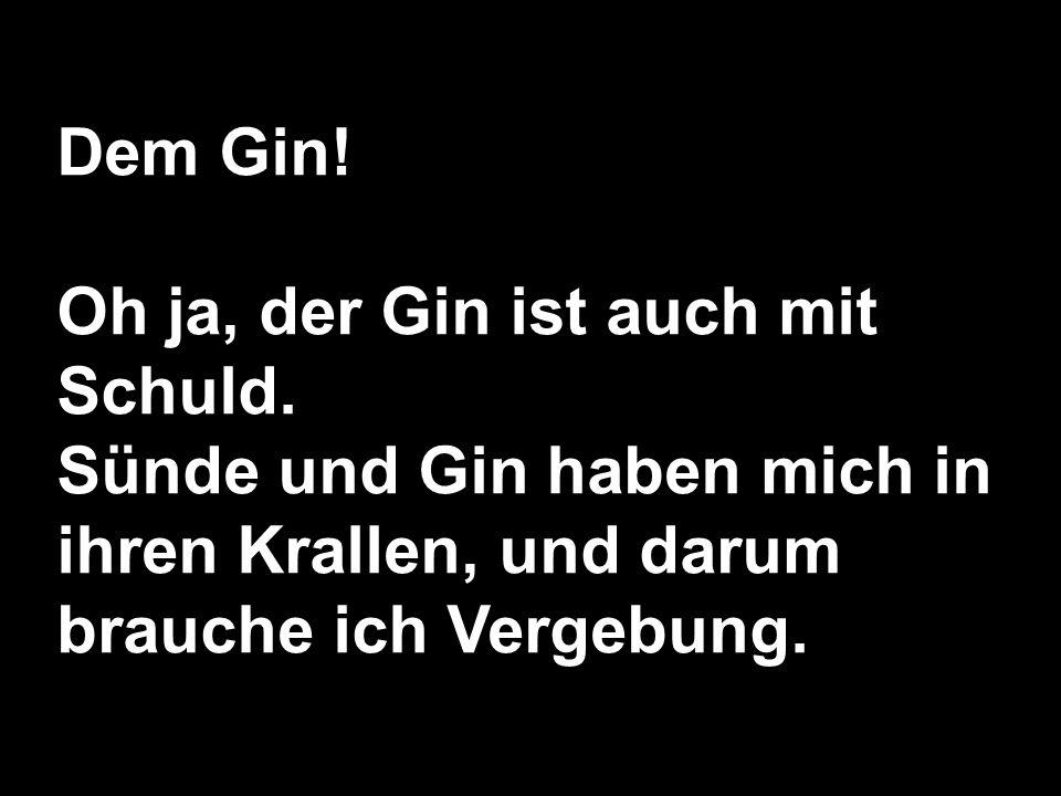 Dem Gin. Oh ja, der Gin ist auch mit Schuld.