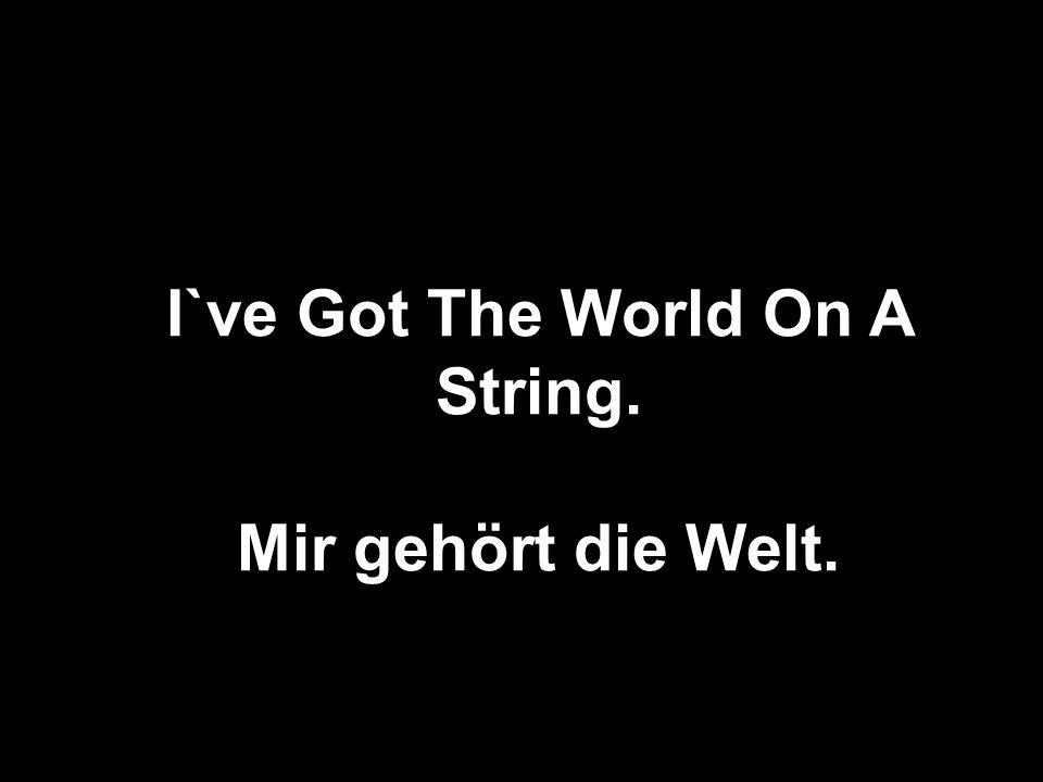 I`ve Got The World On A String.