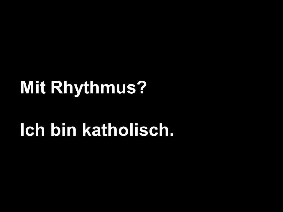 Mit Rhythmus Ich bin katholisch.