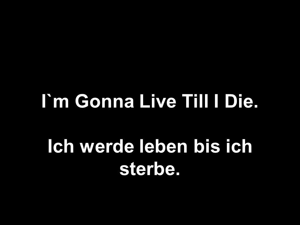 I`m Gonna Live Till I Die.