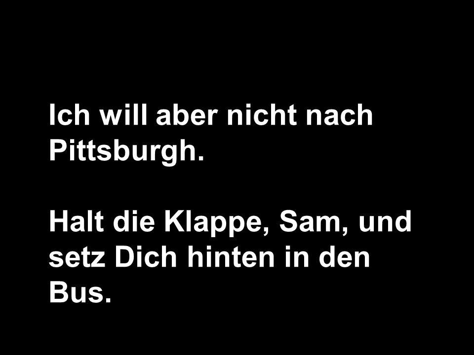 Ich will aber nicht nach Pittsburgh.