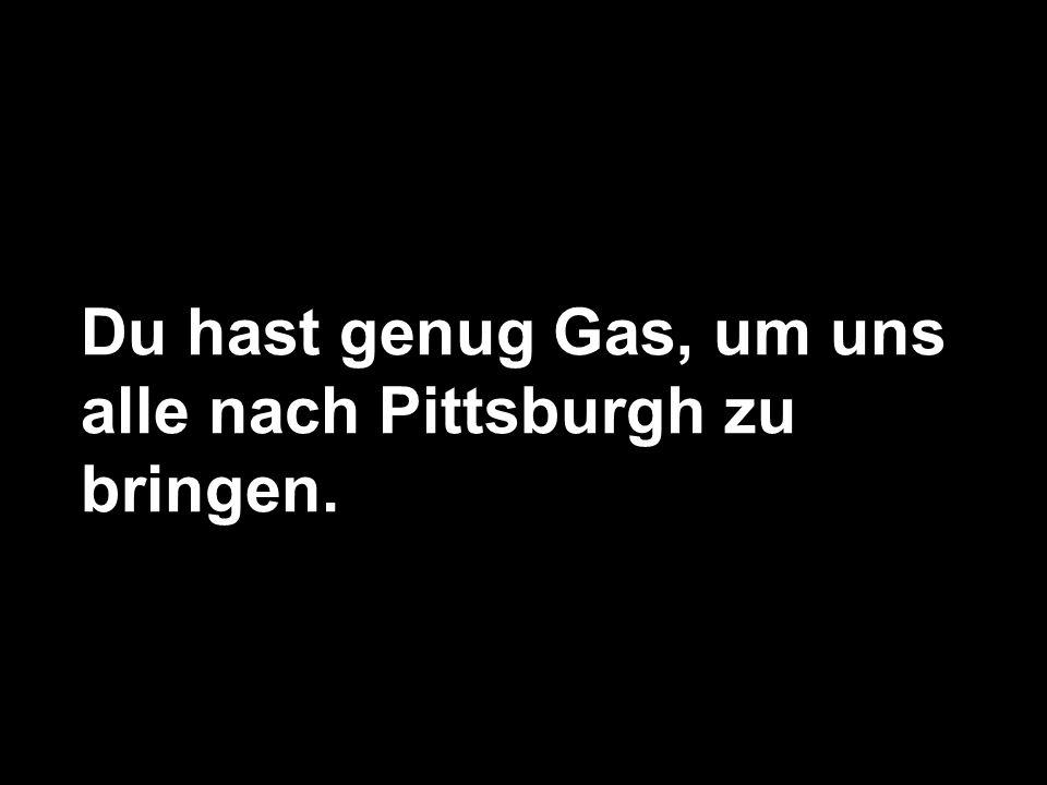 Du hast genug Gas, um uns alle nach Pittsburgh zu bringen.