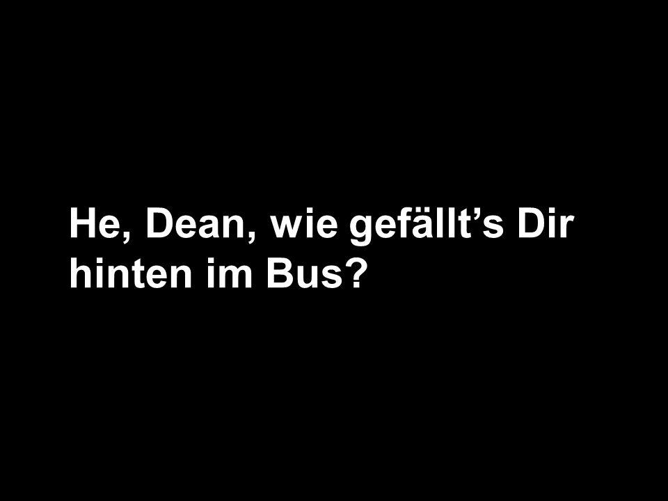 He, Dean, wie gefällt's Dir hinten im Bus