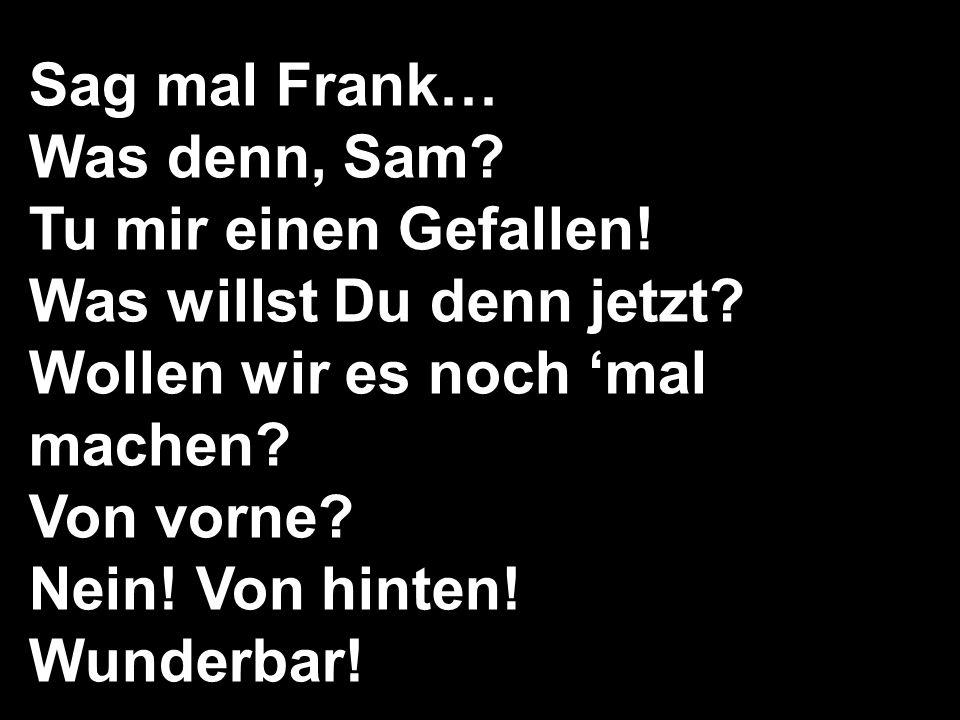 Sag mal Frank… Was denn, Sam Tu mir einen Gefallen! Was willst Du denn jetzt Wollen wir es noch 'mal machen