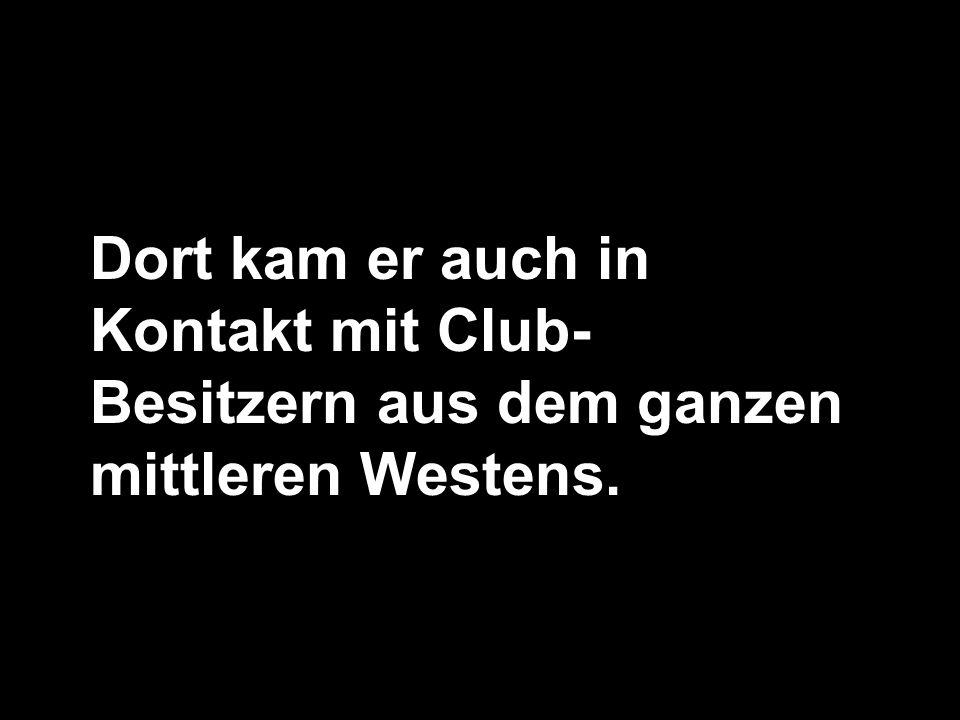 Dort kam er auch in Kontakt mit Club-Besitzern aus dem ganzen mittleren Westens.