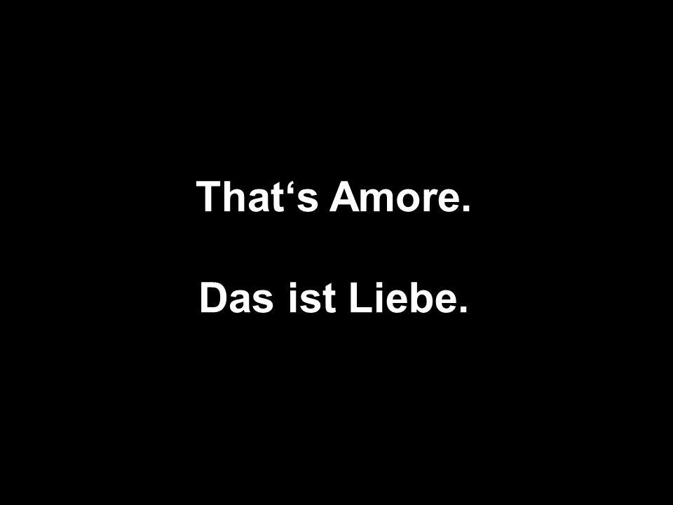 That's Amore. Das ist Liebe.