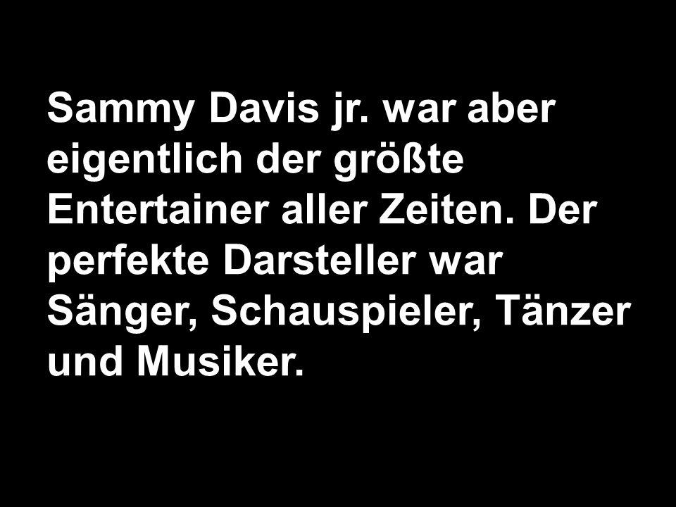 Sammy Davis jr. war aber eigentlich der größte Entertainer aller Zeiten.