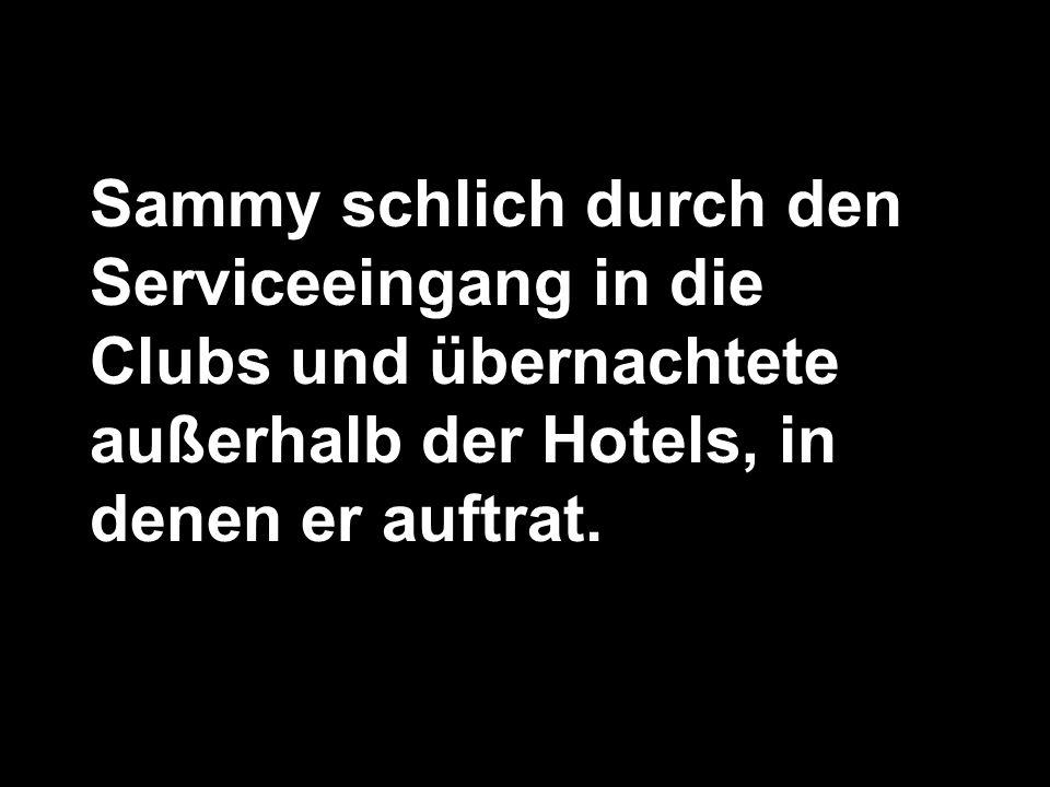 Sammy schlich durch den Serviceeingang in die Clubs und übernachtete außerhalb der Hotels, in denen er auftrat.
