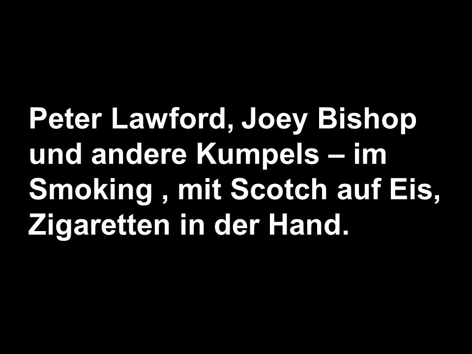 Peter Lawford, Joey Bishop und andere Kumpels – im Smoking , mit Scotch auf Eis, Zigaretten in der Hand.