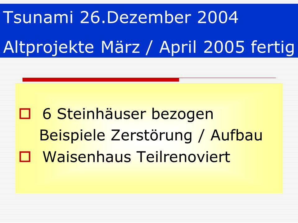Tsunami 26.Dezember 2004 Altprojekte März / April 2005 fertig