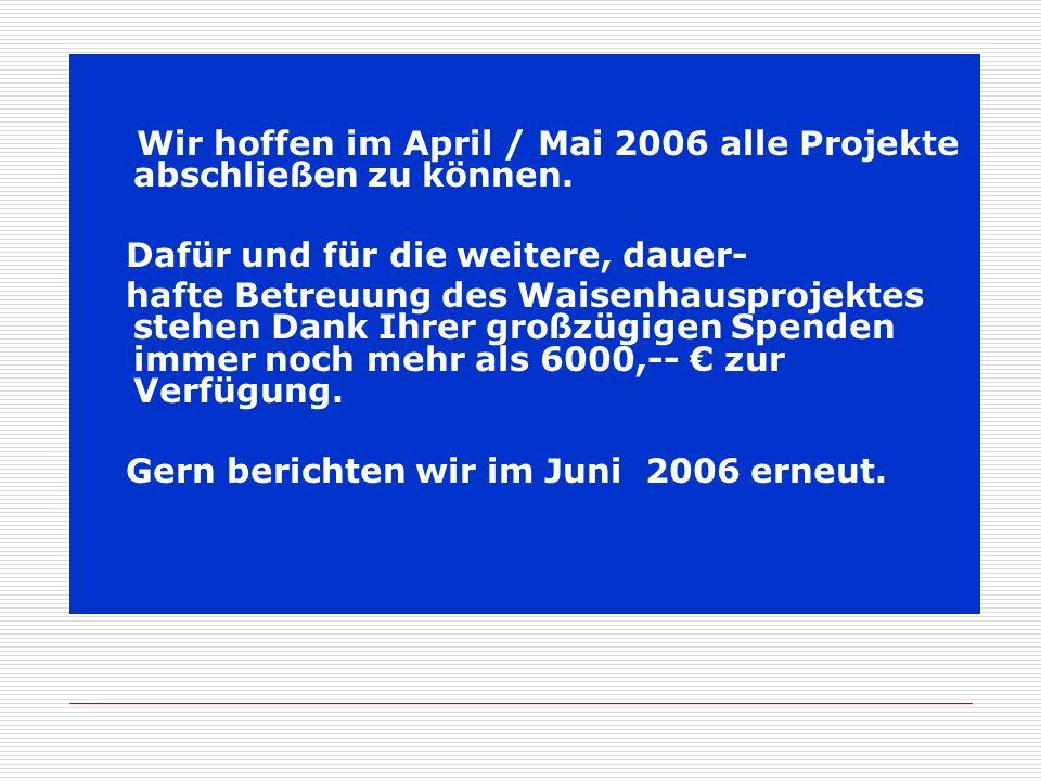 Wir hoffen im April / Mai 2006 alle Projekte abschließen zu können.