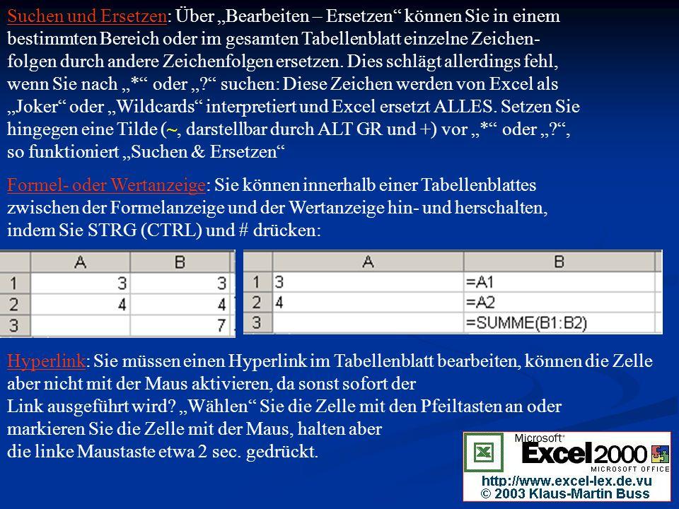 """Suchen und Ersetzen: Über """"Bearbeiten – Ersetzen können Sie in einem bestimmten Bereich oder im gesamten Tabellenblatt einzelne Zeichen- folgen durch andere Zeichenfolgen ersetzen. Dies schlägt allerdings fehl, wenn Sie nach """"* oder """" suchen: Diese Zeichen werden von Excel als """"Joker oder """"Wildcards interpretiert und Excel ersetzt ALLES. Setzen Sie hingegen eine Tilde (~, darstellbar durch ALT GR und +) vor """"* oder """" , so funktioniert """"Suchen & Ersetzen"""