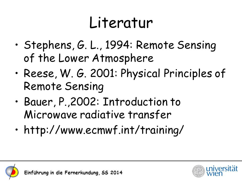 Literatur Stephens, G. L., 1994: Remote Sensing of the Lower Atmosphere. Reese, W. G. 2001: Physical Principles of Remote Sensing.