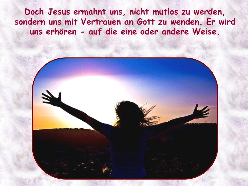 Doch Jesus ermahnt uns, nicht mutlos zu werden, sondern uns mit Vertrauen an Gott zu wenden.