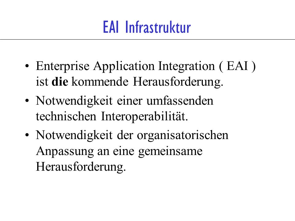 EAI Infrastruktur Enterprise Application Integration ( EAI ) ist die kommende Herausforderung.