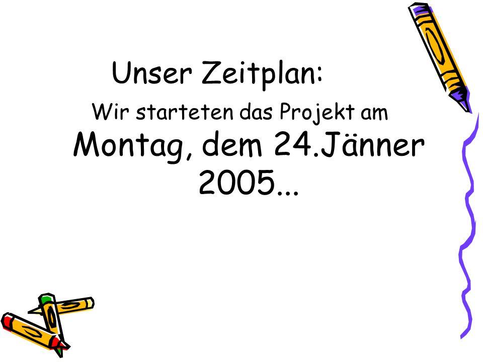 Wir starteten das Projekt am Montag, dem 24.Jänner 2005...