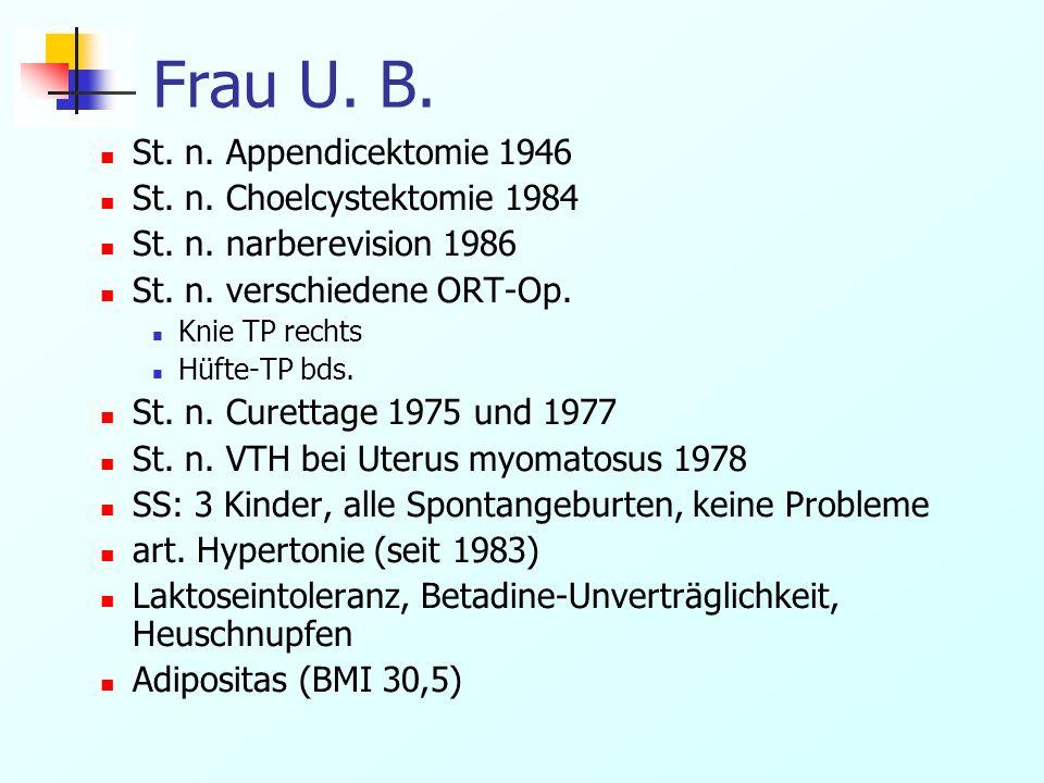 Frau U. B. St. n. Appendicektomie 1946 St. n. Choelcystektomie 1984