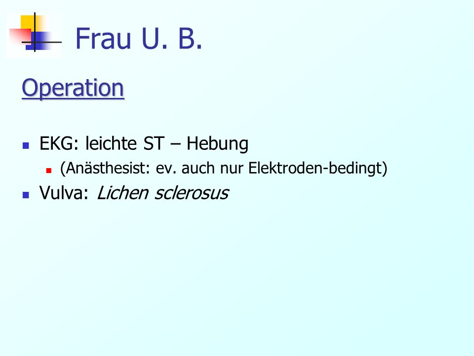 Frau U. B. Operation EKG: leichte ST – Hebung Vulva: Lichen sclerosus