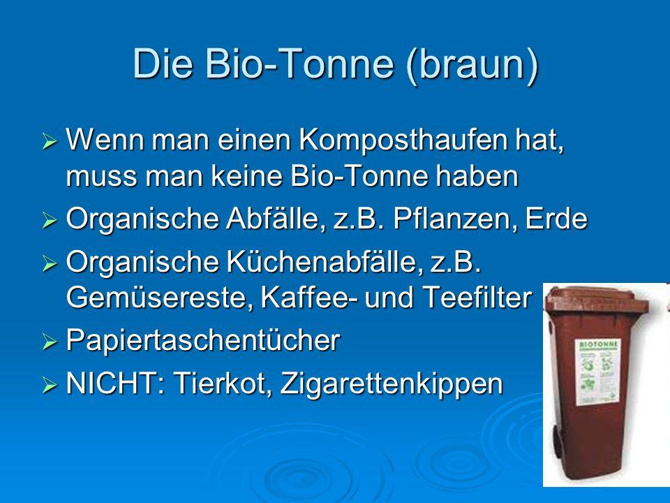 Die Bio-Tonne (braun) Wenn man einen Komposthaufen hat, muss man keine Bio-Tonne haben. Organische Abfälle, z.B. Pflanzen, Erde.
