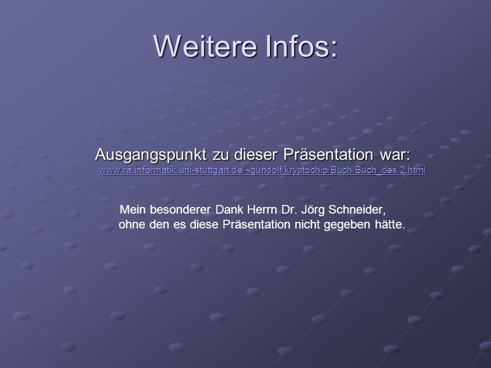 Weitere Infos: Ausgangspunkt zu dieser Präsentation war: www.ra.informatik.uni-stuttgart.de/~gundolf/kryptochip/Buch/Buch_des.2.html.