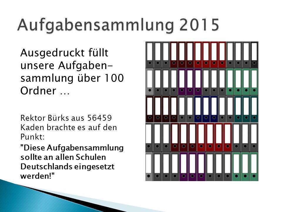 Aufgabensammlung 2015 Ausgedruckt füllt unsere Aufgaben- sammlung über 100 Ordner … Rektor Bürks aus 56459 Kaden brachte es auf den Punkt: