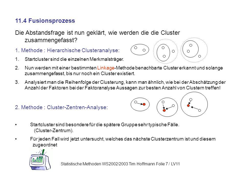 11.4 Fusionsprozess Die Abstandsfrage ist nun geklärt, wie werden die die Cluster zusammengefasst 1. Methode : Hierarchische Clusteranalyse: