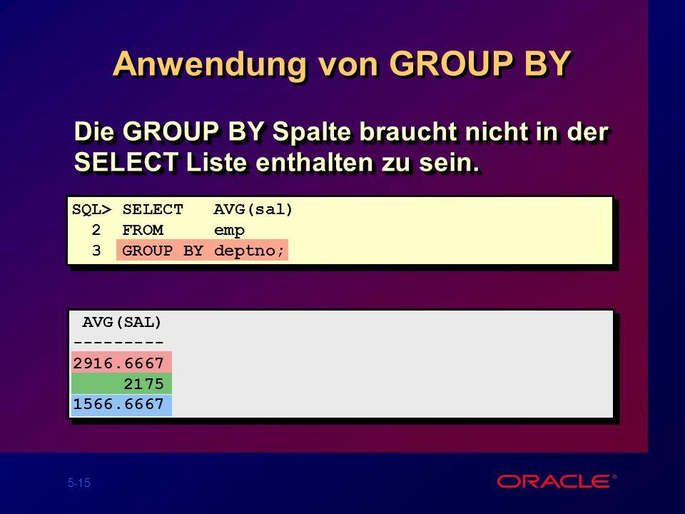 Anwendung von GROUP BY Die GROUP BY Spalte braucht nicht in der SELECT Liste enthalten zu sein. SQL> SELECT AVG(sal)