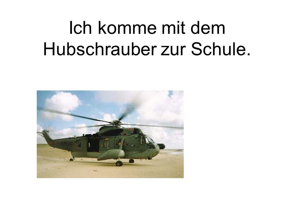 Ich komme mit dem Hubschrauber zur Schule.