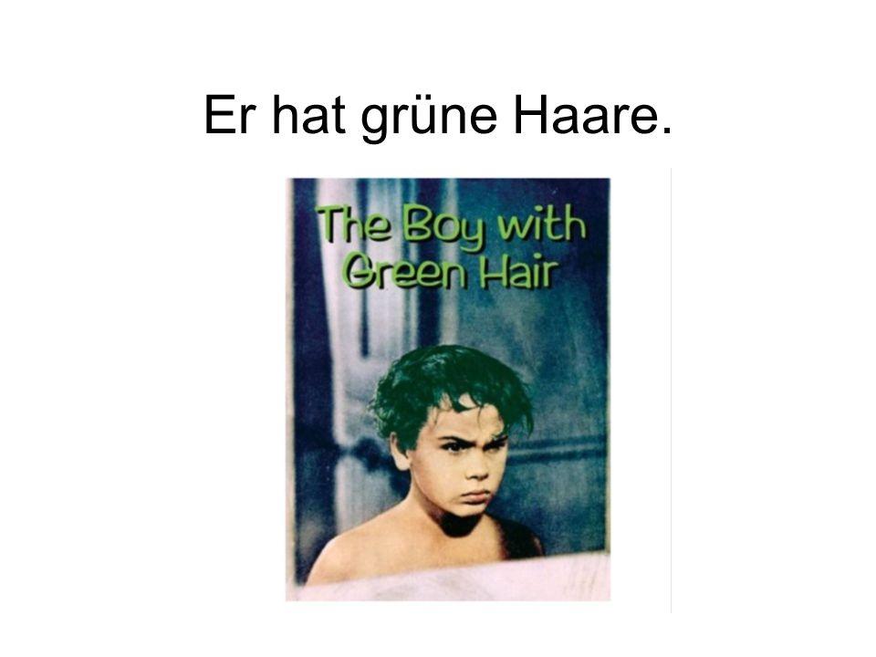 Er hat grüne Haare.