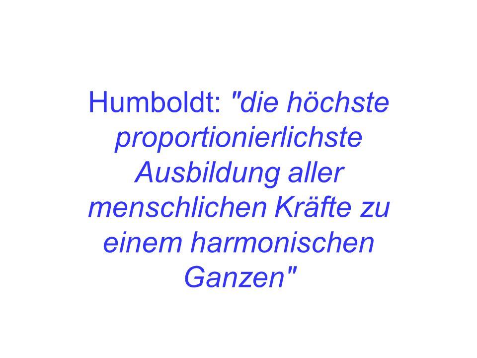 Humboldt: die höchste proportionierlichste Ausbildung aller menschlichen Kräfte zu einem harmonischen Ganzen