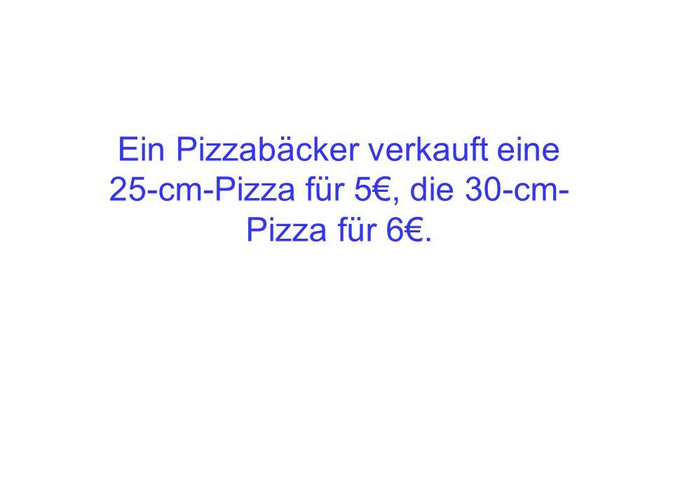 Ein Pizzabäcker verkauft eine 25-cm-Pizza für 5€, die 30-cm-Pizza für 6€.