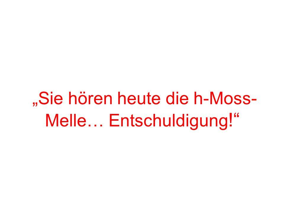 """Sie hören heute die h-Moss-Melle… Entschuldigung!"