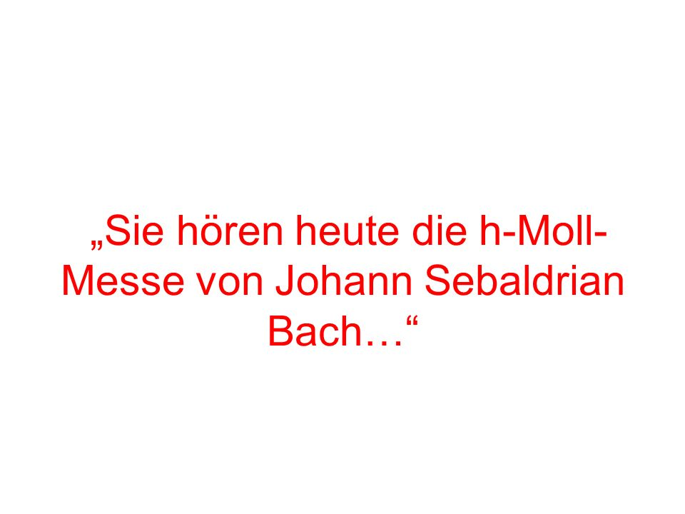 """""""Sie hören heute die h-Moll-Messe von Johann Sebaldrian Bach…"""