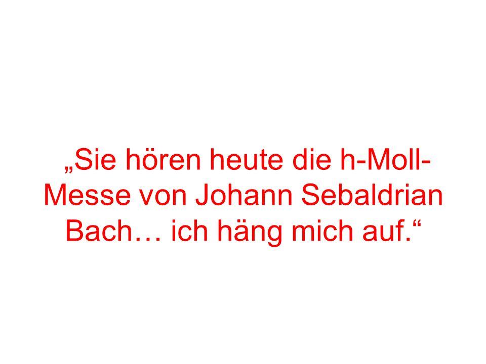 """""""Sie hören heute die h-Moll-Messe von Johann Sebaldrian Bach… ich häng mich auf."""