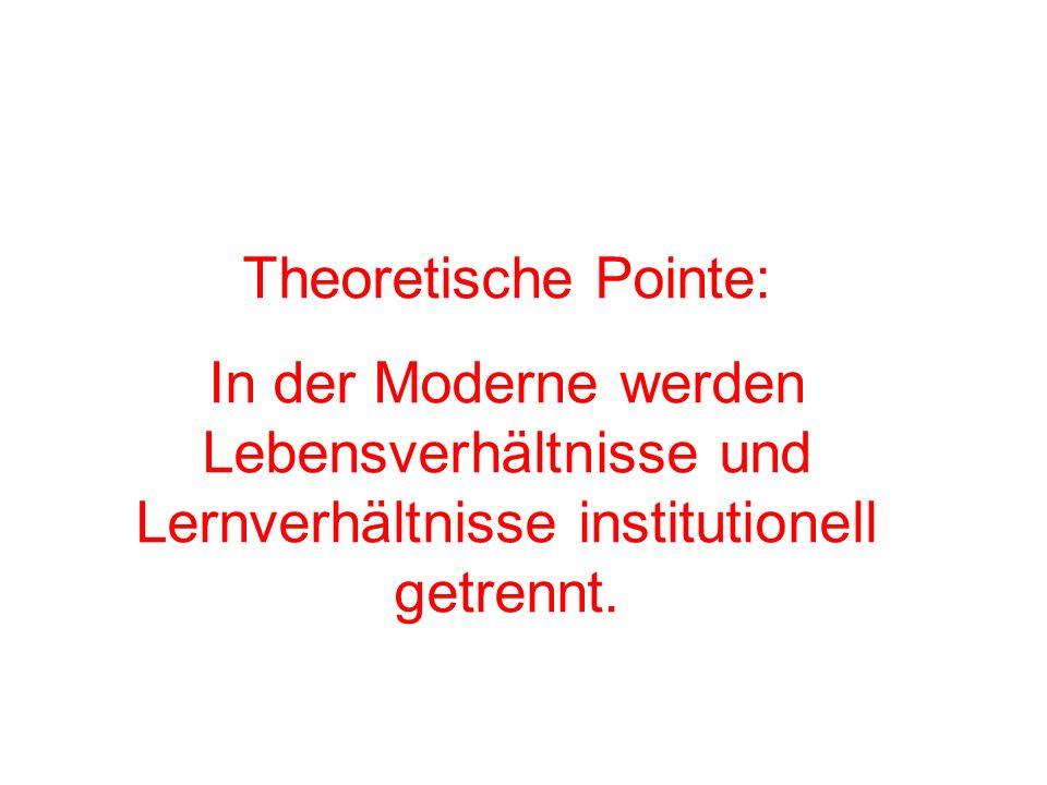 Theoretische Pointe: In der Moderne werden Lebensverhältnisse und Lernverhältnisse institutionell getrennt.