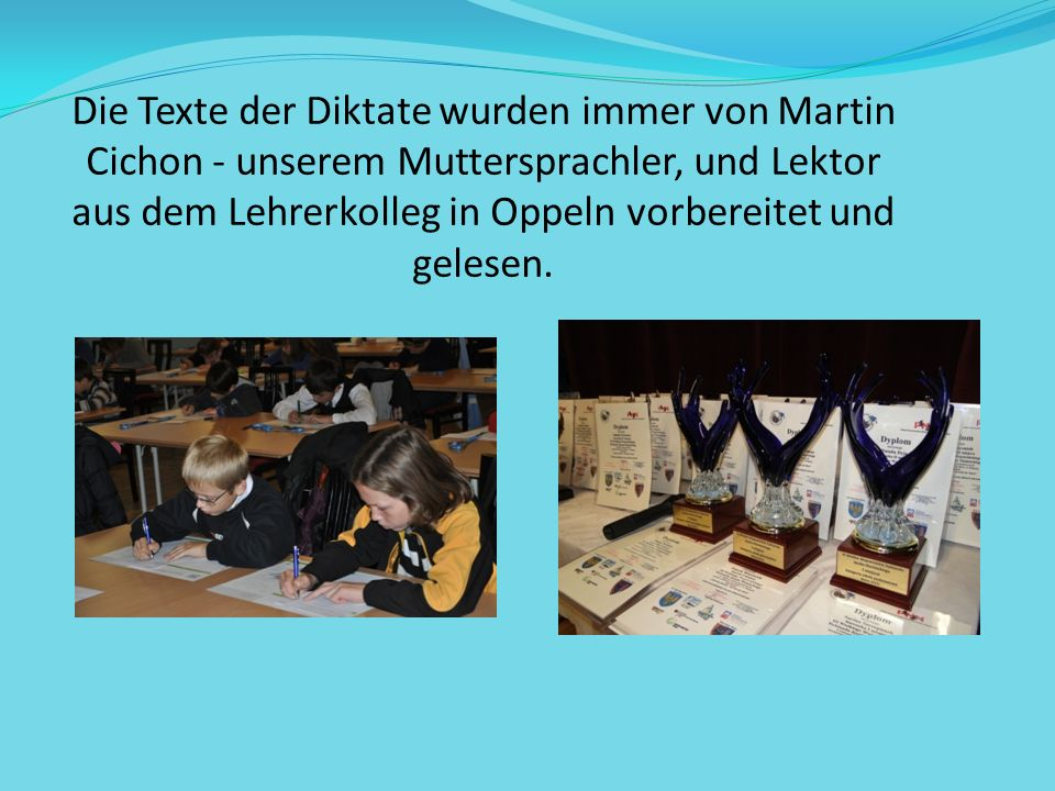 Die Texte der Diktate wurden immer von Martin Cichon - unserem Muttersprachler, und Lektor aus dem Lehrerkolleg in Oppeln vorbereitet und gelesen.
