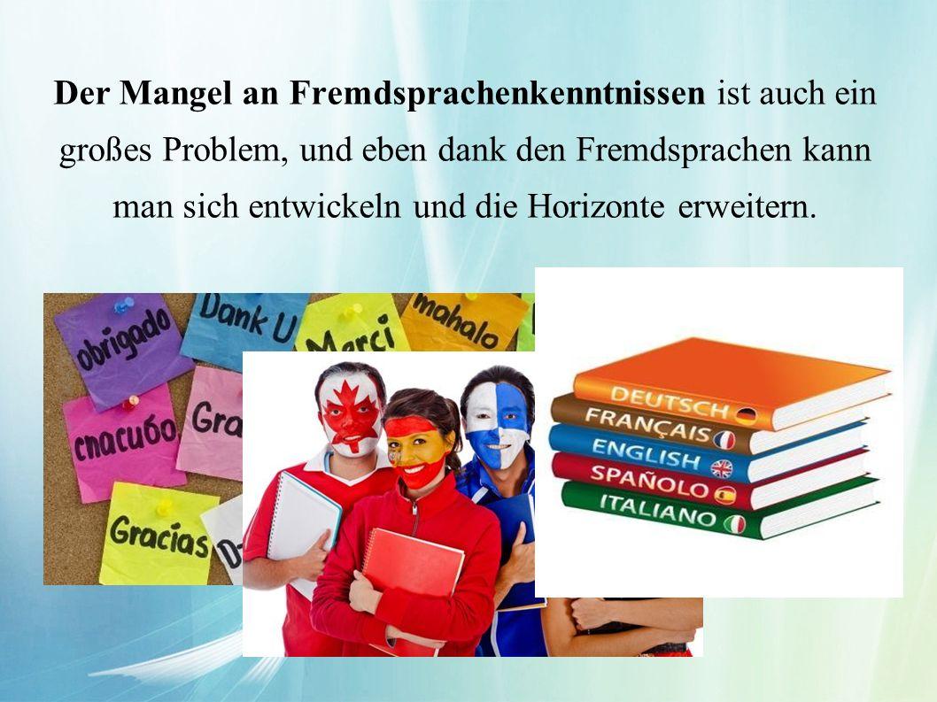 Der Mangel an Fremdsprachenkenntnissen ist auch ein großes Problem, und eben dank den Fremdsprachen kann man sich entwickeln und die Horizonte erweitern.