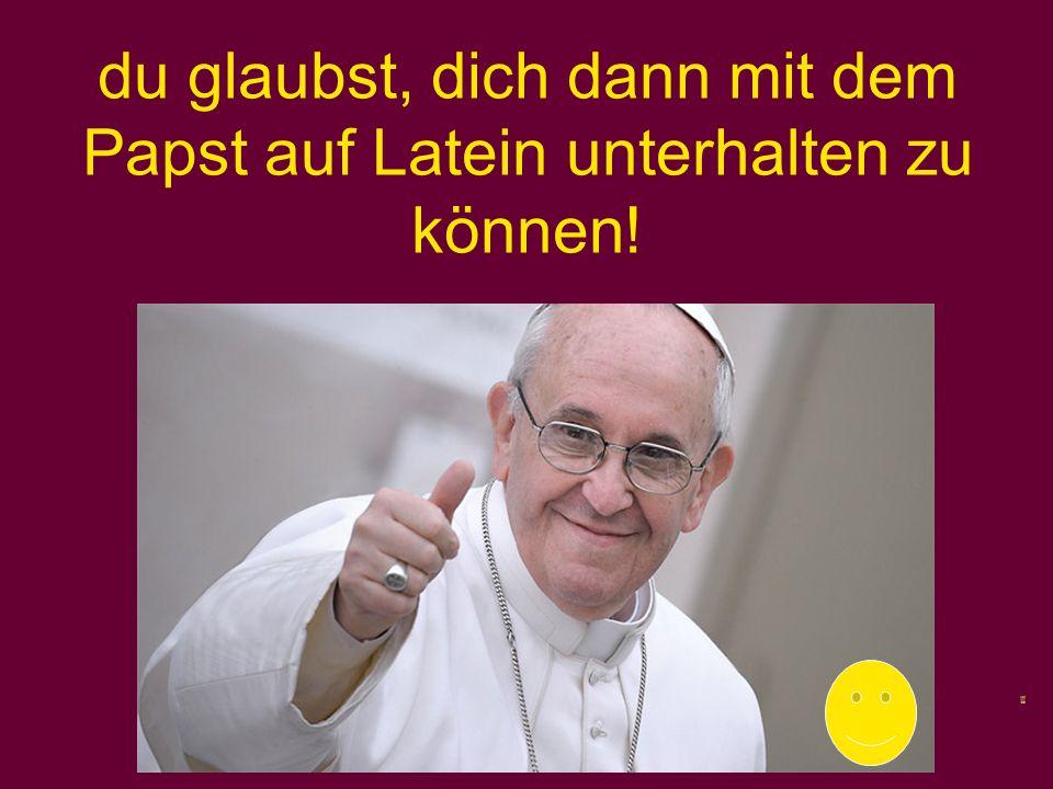 du glaubst, dich dann mit dem Papst auf Latein unterhalten zu können!
