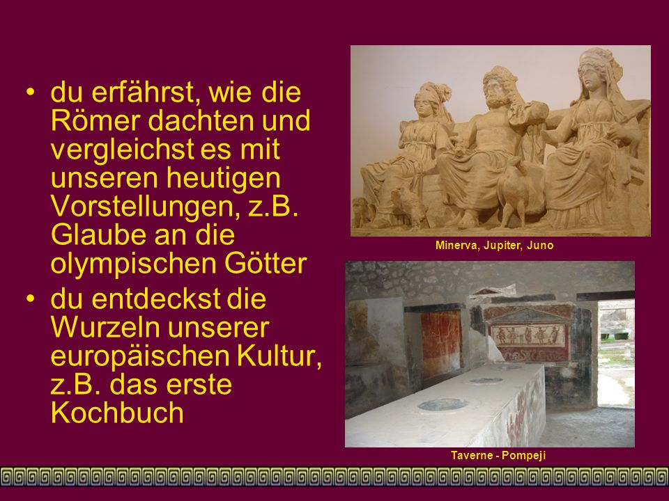 du erfährst, wie die Römer dachten und vergleichst es mit unseren heutigen Vorstellungen, z.B. Glaube an die olympischen Götter