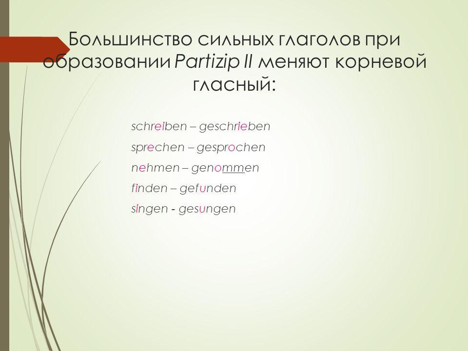 Большинство сильных глаголов при образовании Partizip II меняют корневой гласный: