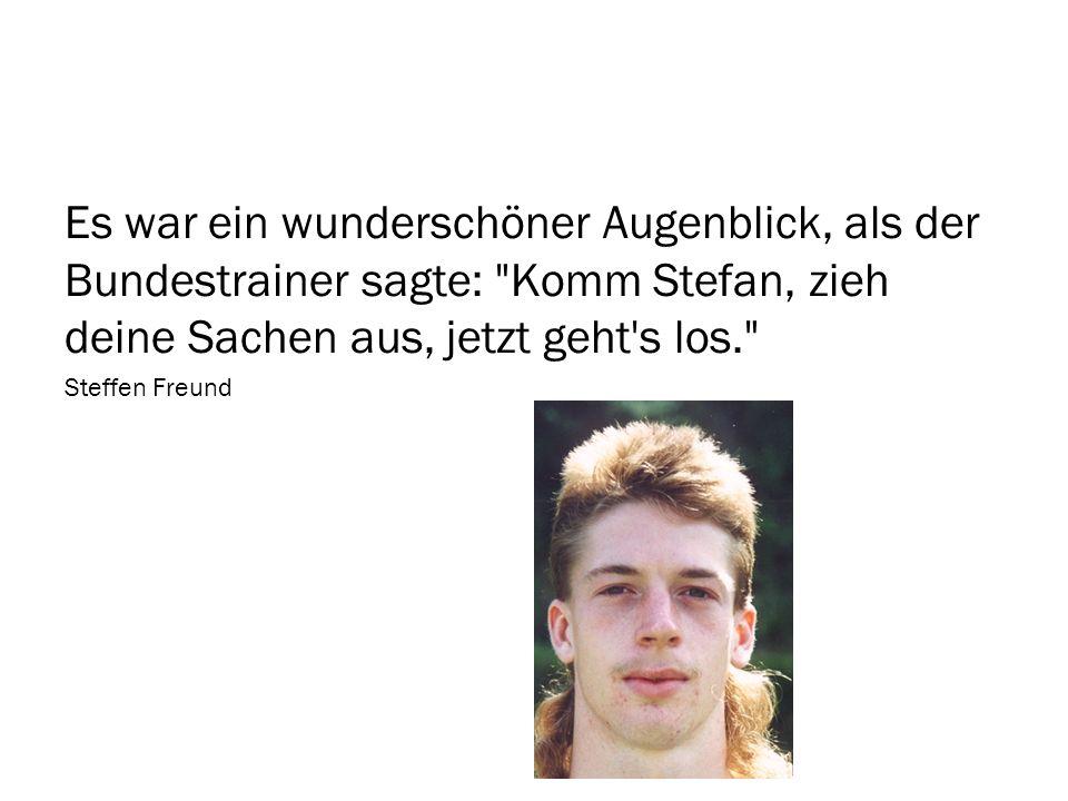 Es war ein wunderschöner Augenblick, als der Bundestrainer sagte: Komm Stefan, zieh deine Sachen aus, jetzt geht s los.